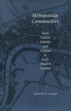 Metropolitan communities : trade guilds, identity, and change in early modern London
