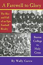 A farewell to glory : the rise and fall of an epic football rivalry : Boston College vs. Holy Cross