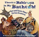 There's a babirusa in my bathtub! : fact and fancy about curious creatures