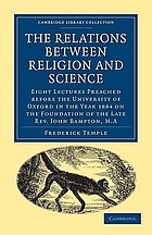 The relations between religion and science. Eight lectures preached before the University of Oxford in the year 1884 on the foundation of the late Rev. John Bampton
