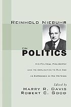 Reinhold Niebuhr on politics; his political philosophy and its application to our age as expressed in his writings
