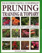 The illustrated practical encyclopedia of pruning, training & topiary : how to prune and train trees, shrubs, hedges, topiary, tree and soft fruit, climbers and roses