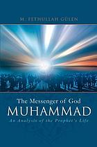 Muhammad, the messenger of God : an analysis of the Prophet's life