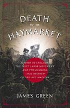 Death in the Haymarket : a story of Chicago, the first labor movement, and the bombing that divided gilded age America