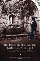 The parish in medieval and early modern Ireland : community, territory and building