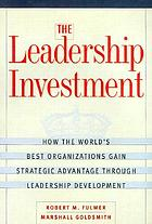 The leadership investment : how the world's best organizations gain strategic advantage through leadership development