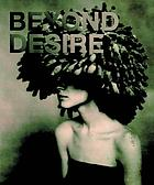 Beyond desire : [catalogus = catalogue