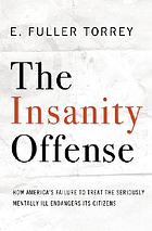 The insanity offense : how America's failure to treat the seriously mentally ill endangers its citizens