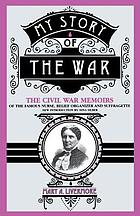 My story of the war : a woman's narrative of four years personal experience as nurse in the Union army, and in relief work at home, in hospitals, camps, and at the front, during the war of the rebellion