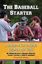 The baseball starter : a handbook for coaching children and teens