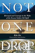 Not one drop : betrayal and courage in the wake of the Exxon Valdez oil spill