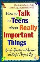 How to talk to teens about really important things : specific questions and answers and useful things to say