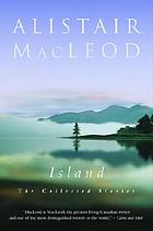 Island : the collected short stories of Alistair MacLeod