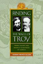 Finding the walls of Troy : Frank Calvert and Heinrich Schliemann at Hisarlík