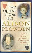 Two queens in one isle : the deadly relationship of Elizabeth I & Mary, Queen of Scots