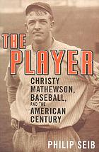 The player : Christy Mathewson, baseball, and the American century