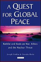 A quest for global peace Rotblat and Ikeda on war, ethics, and the nuclear threat