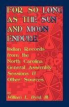 For so long as the sun and moon endure : Indian records from the North Carolina General Assembly sessions & other sources