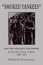 """Smoked Yankees"" and the struggle for empire : letters from Negro soldiers, 1898-1902"