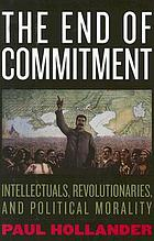 The end of commitment : intellectuals, revolutionaries, and political morality