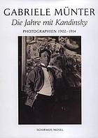 Gabriele Münter : die Jahre mit Kandinsky ; Photographien 1902-1914 ; [anlässlich der Ausstellung Gabriele Münter - Die Jahre mit Kandinsky, Photographien 1902-1914, Städtische Galerie im Lenbachhaus, München, 10. Februar bis 3. Juni 2007]