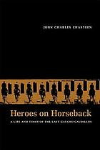 Heroes on horseback : a life and times of the last gaucho caudillos