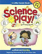 Science play! : beginning discoveries for 2- to 6-year-olds
