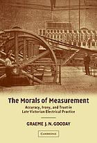 The morals of measurement : accuracy, irony, and trust in late Victorian electrical practice