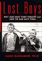 Lost boys : why our sons turn violent and how we can save them