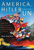 America, Hitler and the UN : how the Allies won World War II and forged a peace