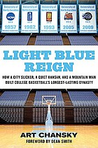 Light blue reign : how a city slicker, a quiet Kansan, and a mountain man built college basketball's longest-lasting dynasty