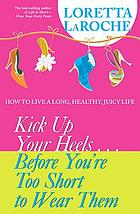Kick up your heels-- before you're too short to wear them : how to live a long, healthy, juicy life