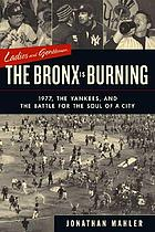 Ladies and gentlemen, the Bronx is burning : 1977, baseball, politics, and the battle for the soul of a city