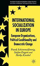 International socialization in Europe : European organizations, political conditionality, and democratic change