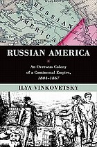 Russian America : an overseas colony of a continental empire, 1804-1867