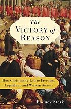 The victory of reason : how Christianity led to freedom, capitalism, and Western success