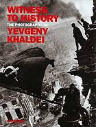 Witness to history : the photographs of Yevgeny Khaldei