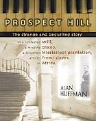 Prospect Hill : the strange and beguiling story of a contested will, a missing piano, and a forgotten Mississippi plantation and its freed slaves