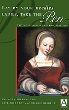 Lay by your needles ladies, take the pen : writing women in England, 1500-1700