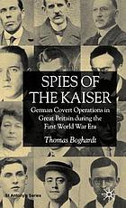 Spies of the Kaiser : German covert operations in Great Britain during the first World War era