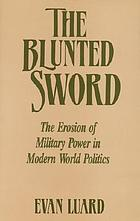 The blunted sword : the erosion of military power in modern world politics