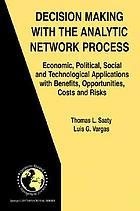 Decision making with the analytic network process : economic, political, social and technological applications with benefits, opportunities, costs and risks