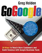 Go Google : 20 ways to reach more customers and build revenue with Google business tools