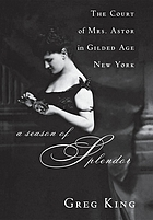 A season of splendor : the court of Mrs. Astor in gilded age New York