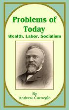 Problems of to-day: wealth, labor, socialism