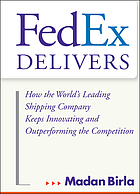 FedEx delivers : how the world's leading shipping company keeps innovating and outperforming the competition