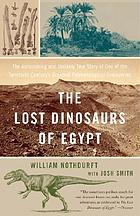 The lost dinosaurs of Egypt : the astonishing and unlikely true story of one of the twentieth century's greatest paleontological discoveries