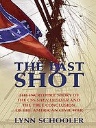 The last shot : the incredible story of the CSS Shenandoah and the true conclusion of the American Civil War