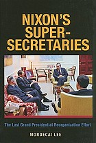 Nixon's super-secretaries : the last grand presidential reorganization effort