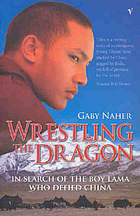 Wrestling the dragon : in search of the boy lama who defied China